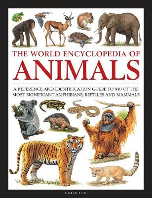 Animals, The World Encyclopedia of: A reference and identification guide to 840 of the most significant amphibians, reptiles and mammals by Tom Jackson