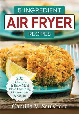 5 Ingredient Air Fryer Recipes by Camilla Saulsbury