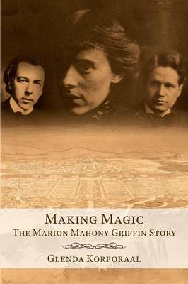 Making Magic: The Marion Mahony Griffin Story by Glenda Korporaal