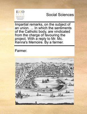 Impartial Remarks, on the Subject of an Union. ... in Which the Sentiments of the Catholic Body, Are Vindicated from the Charge of Favouring the Project. with a Reply to Mr. MC. Kenna's Memoire. by a Farmer. by Farmer