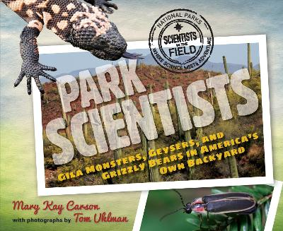 Park Scientists: Gila Monsters, Geysers and Grizzly Bears in America's Own Backyard by Mary Kay Carson