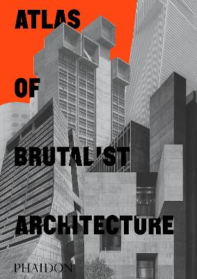 Atlas of Brutalist Architecture by Phaidon Editors