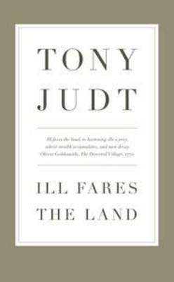 Ill Fares the Land: A Treatise on Our Present Discontents by Professor Tony Judt