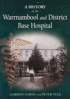A History of the Warrnambool and District Base Hospital by Gordon James Forth