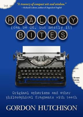 Reality (Can Be Okay, but Mostly It) Bites: Original aphorisms and other philosophical fragments with teeth by Gordon Hutchison