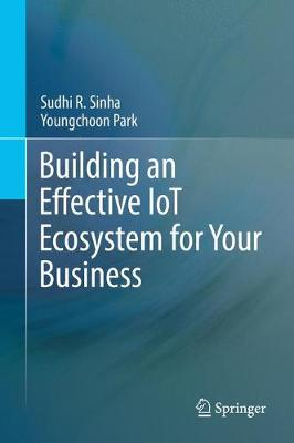 Building an Effective IoT Ecosystem for Your Business by Sudhi R. Sinha