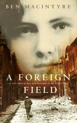 A Foreign Field: a True Story of Love and Betrayal in the Great War by Ben Macintyre
