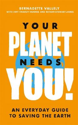 Your Planet Needs You!: An everyday guide to saving the earth by Bernadette Vallely