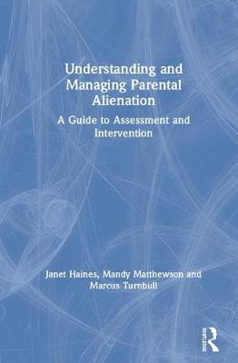 Understanding and Managing Parental Alienation: A Guide to Assessment and Intervention by Janet Haines