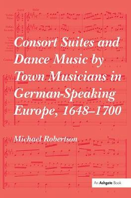 Consort Suites and Dance Music by Town Musicians in German-Speaking Europe, 1648-1700 PBD by Michael Robertson