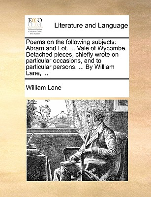 Poems on the Following Subjects: Abram and Lot. ... Vale of Wycombe. Detached Pieces, Chiefly Wrote on Particular Occasions, and to Particular Persons. ... by William Lane, by William Lane