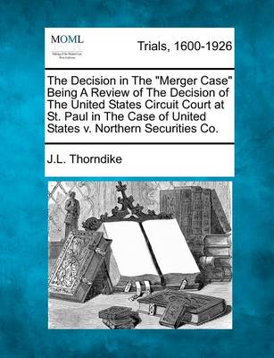 "The Decision in the ""Merger Case"" Being a Review of the Decision of the United States Circuit Court at St. Paul in the Case of United States V. Northern Securities Co. by John Larkin Thorndike"