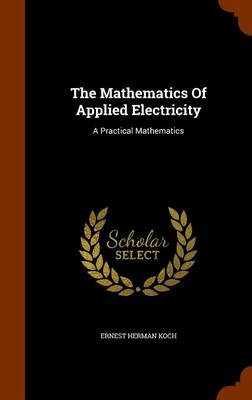 The Mathematics of Applied Electricity: A Practical Mathematics by Ernest Herman Koch