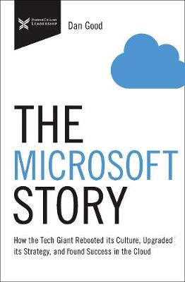 The Microsoft Story: How the Tech Giant Rebooted Its Culture, Upgraded Its Strategy, and Found Success in the Cloud book