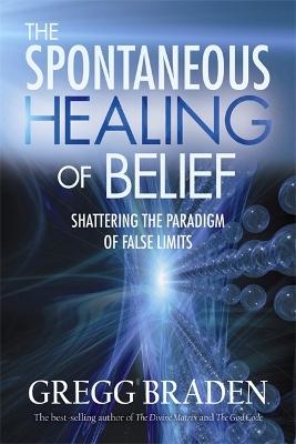 The Spontaneous Healing Of Belief by Gregg Braden