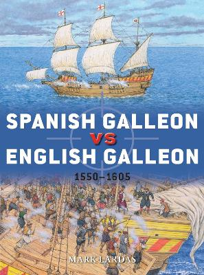 Spanish Galleon vs English Galleon: 1550-1605 by Mark Lardas