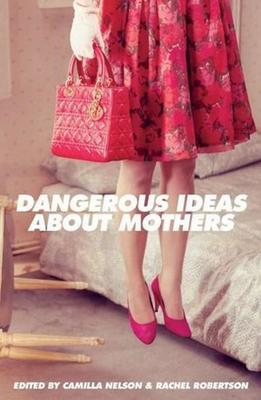 Dangerous Ideas About Mothers by Camilla Nelson