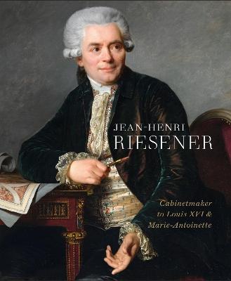 Jean-Henri Riesener: Cabinetmaker to Louis XVI and Marie Antoinette by Helen Jacobsen