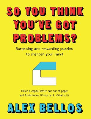 So You Think You've Got Problems?: Surprising and rewarding puzzles to sharpen your mind by Alex Bellos