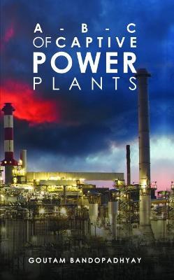 A-B-C of Captive Power Plants by Goutam Bandopadhyay