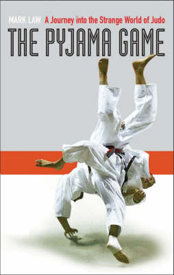 The The Pyjama Game: A Journey into Judo by Mark Law