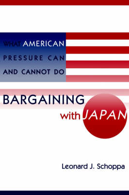 Bargaining with Japan: What American Pressure Can and Cannot Do by Leonard James Schoppa