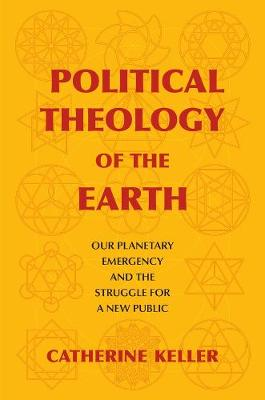 Political Theology of the Earth: Our Planetary Emergency and the Struggle for a New Public by Catherine Keller