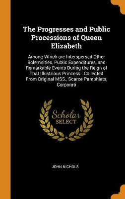 The Progresses and Public Processions of Queen Elizabeth: Among Which are Interspersed Other Solemnities, Public Expenditures, and Remarkable Events During the Reign of That Illustrious Princess: Collected From Original MSS., Scarce Pamphlets, Corporati by John Nichols