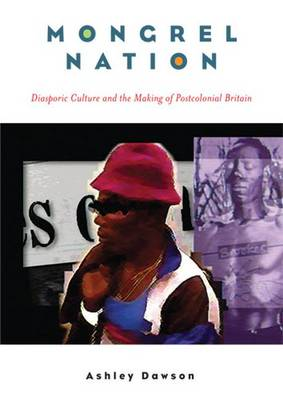 MONGREL NATION: DIASPORIC CULTURE AND THE MAKING OF POSTCOLONIAL BRITAIN by Ashley Dawson