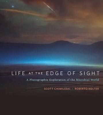 Life at the Edge of Sight: A Photographic Exploration of the Microbial World by Scott Chimileski