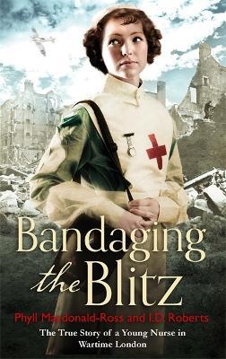 Bandaging the Blitz by Mrs Phyll Macdonald Ross
