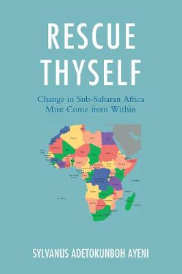 Rescue Thyself: Change In Sub-Saharan Africa Must Come from Within by Sylvanus Ayeni