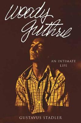 Woody Guthrie: An Intimate Life by Gustavus Stadler