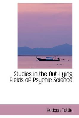 Studies in the Out-Lying Fields of Psychic Science by Hudson Tuttle