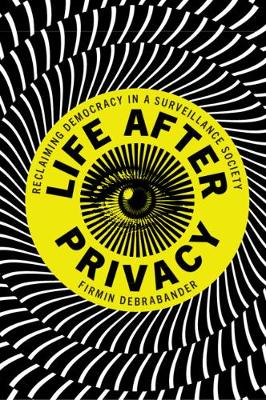 Life after Privacy: Reclaiming Democracy in a Surveillance Society by Firmin DeBrabander
