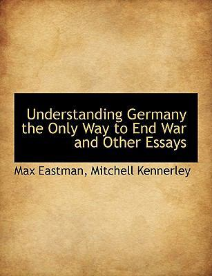 Understanding Germany the Only Way to End War and Other Essays by Max Eastman
