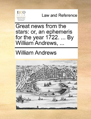 Great News from the Stars: Or, an Ephemeris for the Year 1722. ... by William Andrews, ... book