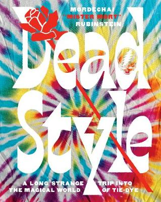 Dead Style: A Long Strange Trip into the Magical World of Tie-Dye by Mordechai