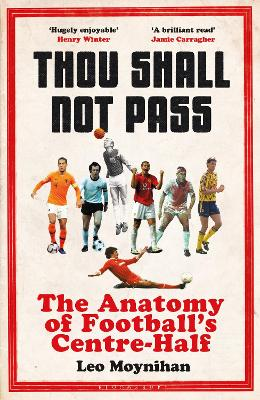 Thou Shall Not Pass: The Anatomy of Football's Centre-Half by Leo Moynihan