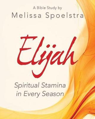 Elijah - Women's Bible Study Participant Workbook by Melissa Spoelstra