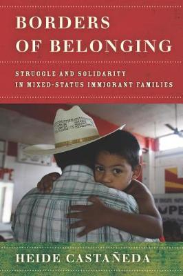 Borders of Belonging: Struggle and Solidarity in Mixed-Status Immigrant Families by Heide Castaneda