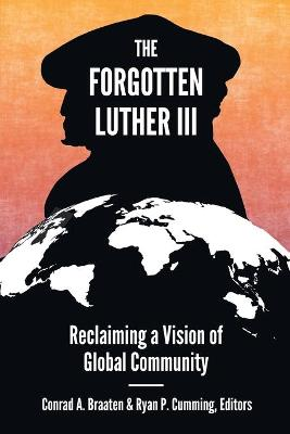 The Forgotten Luther III: Reclaiming a Vision of Global Community by Conrad A. Braaten