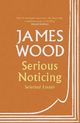 Serious Noticing: Selected Essays by James Wood