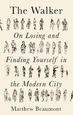 The Walker: On Finding and Losing Yourself in the Modern City by Matthew Beaumont