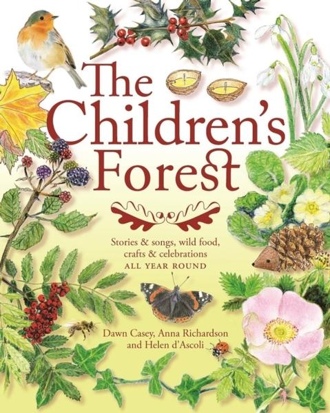 The Children's Forest: Stories and songs, wild food, crafts and celebrations ALL YEAR ROUND by Dawn Casey