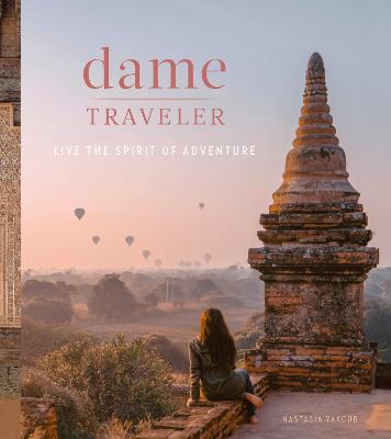 Dame Traveller: Stories and Visuals from Women Who Live the Spirit of Adventure book