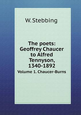 The Poets: Geoffrey Chaucer to Alfred Tennyson, 1340-1892 Volume 1. Chaucer-Burns by W Stebbing