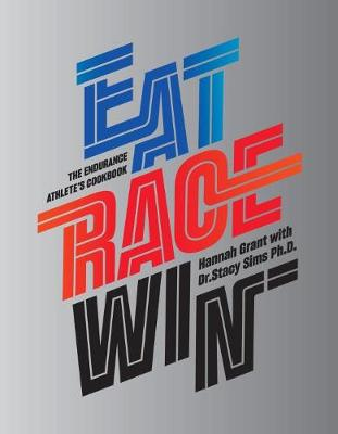 Eat Race Win: The Endurance's Athletes Cookbook by Hannah Grant