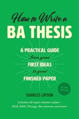 How to Write a Ba Thesis, Second Edition: A Practical Guide from Your First Ideas to Your Finished Paper by Charles Lipson