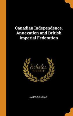Canadian Independence, Annexation and British Imperial Federation by James Douglas